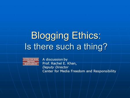 Blogging Ethics: Is there such a thing? A discussion by Prof. Rachel E. Khan, Deputy Director Center for Media Freedom and Responsibility.