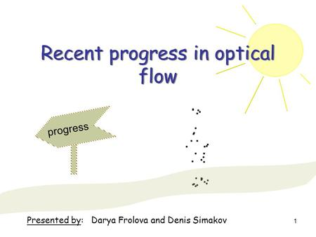 1 Recent progress in optical flow progress Presented by: Darya Frolova and Denis Simakov.
