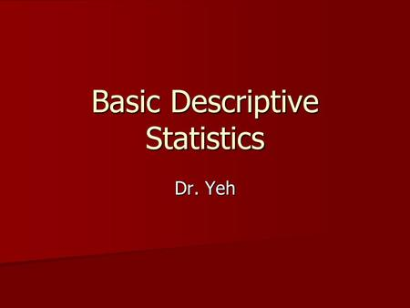 Basic Descriptive Statistics Dr. Yeh. Why? Descriptive statistics do just that: Describe Data! Descriptive statistics do just that: Describe Data! What.