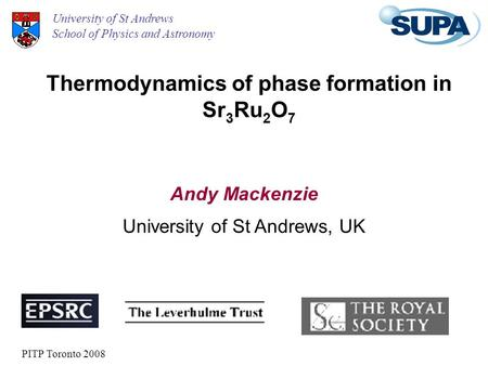 Thermodynamics of phase formation in Sr 3 Ru 2 O 7 Andy Mackenzie University of St Andrews School of Physics and Astronomy University of St Andrews, UK.