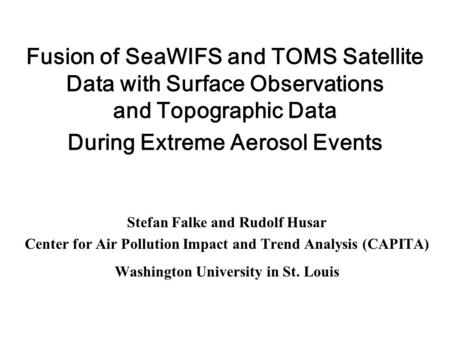Fusion of SeaWIFS and TOMS Satellite Data with Surface Observations and Topographic Data During Extreme Aerosol Events Stefan Falke and Rudolf Husar Center.