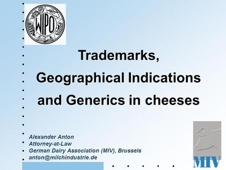 Alexander Anton Attorney-at-Law German Dairy Association (MIV), Brussels Trademarks, Geographical Indications and Generics in cheeses.