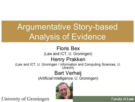 Faculty of Law Argumentative Story-based Analysis of Evidence Floris Bex (Law and ICT, U. Groningen) Henry Prakken (Law and ICT, U. Groningen / Information.