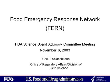 Food Emergency Response Network (FERN) FDA Science Board Advisory Committee Meeting November 6, 2003 Carl J. Sciacchitano Office of Regulatory Affairs/Division.
