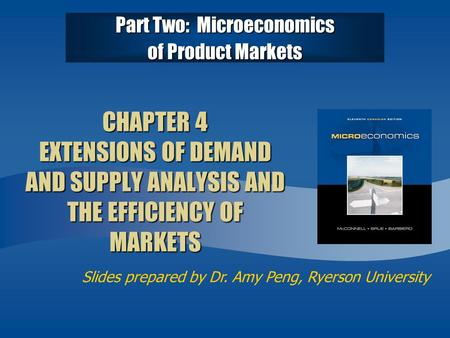 Slides prepared by Dr. Amy Peng, Ryerson University CHAPTER 4 EXTENSIONS OF DEMAND AND SUPPLY ANALYSIS AND THE EFFICIENCY OF MARKETS Part Two: Microeconomics.