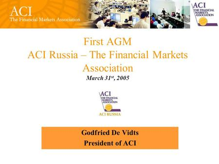 First AGM ACI Russia – The Financial Markets Association March 31 st, 2005 Godfried De Vidts President of ACI.