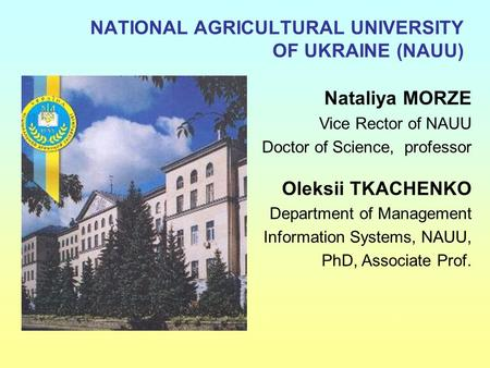 NATIONAL AGRICULTURAL UNIVERSITY OF UKRAINE (NAUU) Nataliya MORZE Vice Rector of NAUU Doctor of Science, professor Oleksii TKACHENKO Department of Management.