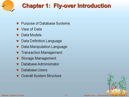 Adapted from: ©Silberschatz, Korth and Sudarshan1.1Database System Concepts Chapter 1: Fly-over Introduction Purpose of Database Systems View of Data Data.