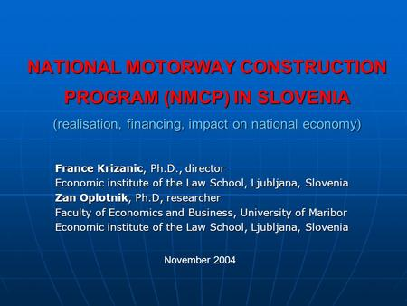 NATIONAL MOTORWAY CONSTRUCTION PROGRAM (NMCP) IN SLOVENIA (realisation, financing, impact on national economy) France Krizanic, Ph.D., director Economic.