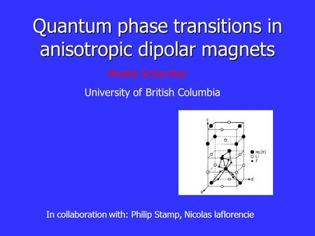 Quantum phase transitions in anisotropic dipolar magnets In collaboration with: Philip Stamp, Nicolas laflorencie Moshe Schechter University of British.