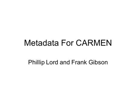 Metadata For CARMEN Phillip Lord and Frank Gibson.