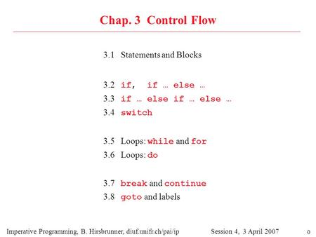 0 Chap. 3 Control Flow 3.1 Statements and Blocks Imperative Programming, B. Hirsbrunner, diuf.unifr.ch/pai/ip Session 4, 3 April 2007 3.2 if, if … else.