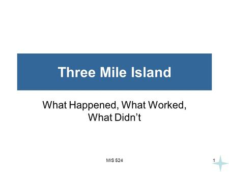 MIS 5241 Three Mile Island What Happened, What Worked, What Didn't.