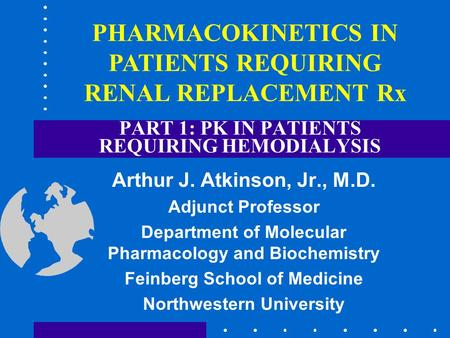 PART 1: PK IN PATIENTS REQUIRING HEMODIALYSIS Arthur J. Atkinson, Jr., M.D. Adjunct Professor Department of Molecular Pharmacology and Biochemistry Feinberg.