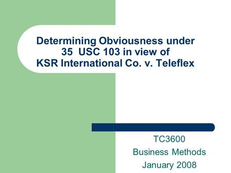 Determining Obviousness under 35 USC 103 in view of KSR International Co. v. Teleflex TC3600 Business Methods January 2008.