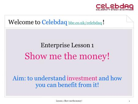 Lesson 1: Show me the money!1 Enterprise Lesson 1 Show me the money! Aim: to understand investment and how you can benefit from it! Welcome to Celebdaq.