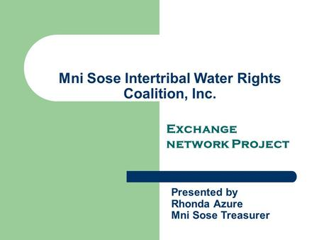Mni Sose Intertribal Water Rights Coalition, Inc. Exchange network Project Presented by Rhonda Azure Mni Sose Treasurer.