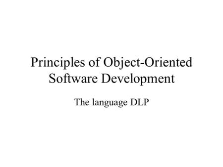 Principles of Object-Oriented Software Development The language DLP.
