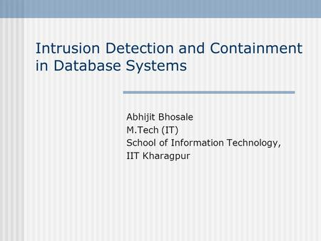 Intrusion Detection and Containment in Database Systems Abhijit Bhosale M.Tech (IT) School of Information Technology, IIT Kharagpur.