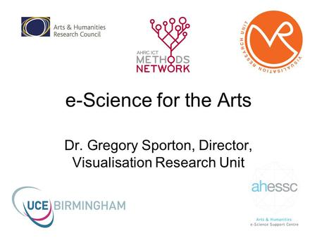 E-Science for the Arts Dr. Gregory Sporton, Director, Visualisation Research Unit.