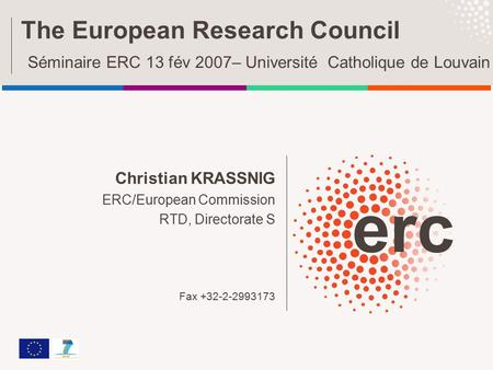 Christian KRASSNIG ERC/European Commission RTD, Directorate S Fax +32-2-2993173 The European Research Council Séminaire ERC 13 fév 2007– Université Catholique.