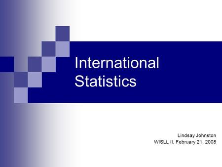 International Statistics Lindsay Johnston WISLL II, February 21, 2008.
