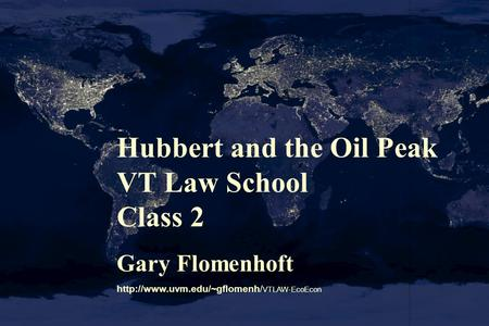 Hubbert and the Oil Peak VT Law School Class 2 Gary Flomenhoft  VTLAW-EcoEcon.