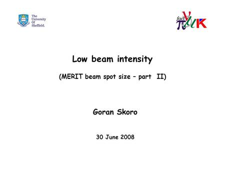 Low beam intensity (MERIT beam spot size – part II) Goran Skoro 30 June 2008.