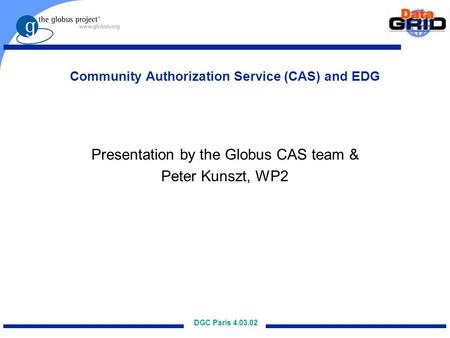DGC Paris 4.03.02 Community Authorization Service (CAS) and EDG Presentation by the Globus CAS team & Peter Kunszt, WP2.