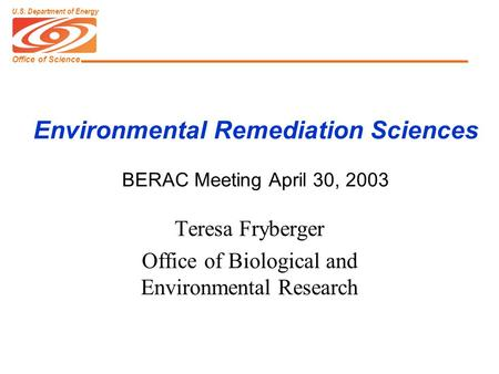 Office of Science U.S. Department of Energy Environmental Remediation Sciences BERAC Meeting April 30, 2003 Teresa Fryberger Office of Biological and Environmental.