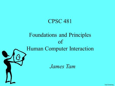 Saul Greenberg CPSC 481 Foundations and Principles of Human Computer Interaction James Tam.