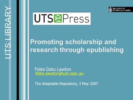 Promoting scholarship and research through epublishing Fides Datu Lawton The Adaptable Repository, 3 May 2007.