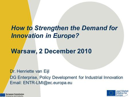 How to Strengthen the Demand for Innovation in Europe? Warsaw, 2 December 2010 Dr. Henriette van Eijl DG Enterprise, Policy Development for Industrial.