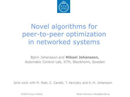 ACCESS Group meeting Mikael Johansson Novel algorithms for peer-to-peer optimization in networked systems Björn Johansson and Mikael.