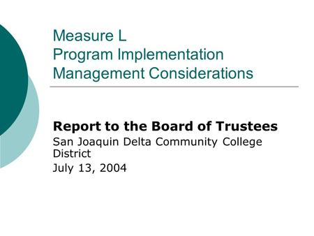 Measure L Program Implementation Management Considerations Report to the Board of Trustees San Joaquin Delta Community College District July 13, 2004.