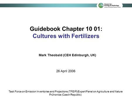 Guidebook Chapter 10 01: Cultures with Fertilizers Mark Theobald (CEH Edinburgh, UK) 26 April 2006 Task Force on Emission Inventories and Projections (TFEIP)