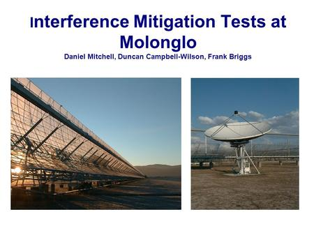 I nterference Mitigation Tests at Molonglo Daniel Mitchell, Duncan Campbell-Wilson, Frank Briggs.