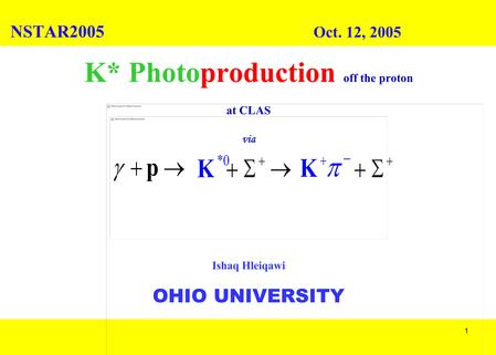 1 K* Photoproduction off the proton at CLAS via Ishaq Hleiqawi OHIO UNIVERSITY NSTAR2005 Oct. 12, 2005.