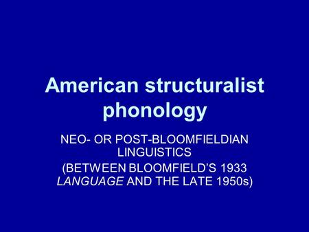 American structuralist phonology NEO- OR POST-BLOOMFIELDIAN LINGUISTICS (BETWEEN BLOOMFIELD'S 1933 LANGUAGE AND THE LATE 1950s)