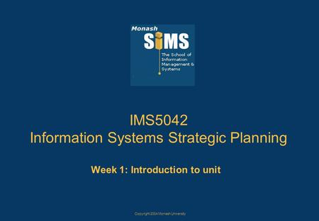 Copyright 2004 Monash University IMS5042 Information Systems Strategic Planning Week 1: Introduction to unit.