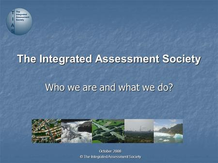 © The Integrated Assessment Society The Integrated Assessment Society Who we are and what we do? October 2008.