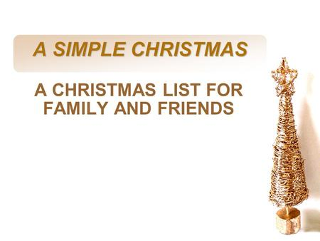 Slide 1 A SIMPLE CHRISTMAS A CHRISTMAS LIST FOR FAMILY AND FRIENDS.