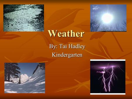 Weather By: Tai Hadley Kindergarten. Students Will Learn… Exactly what weather is Exactly what weather is Different weather patterns Different weather.