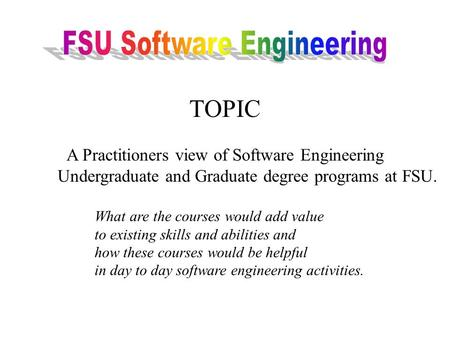 TOPIC A Practitioners view of Software Engineering Undergraduate and Graduate degree programs at FSU. What are the courses would add value to existing.