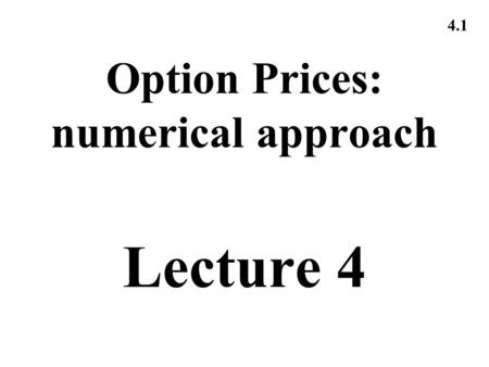4.1 Option Prices: numerical approach Lecture 4. 4.2 Pricing: 1.Binomial Trees.