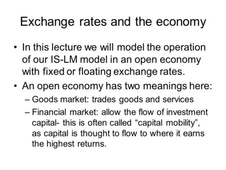 Exchange rates and the economy In this lecture we will model the operation of our IS-LM model in an open economy with fixed or floating exchange rates.