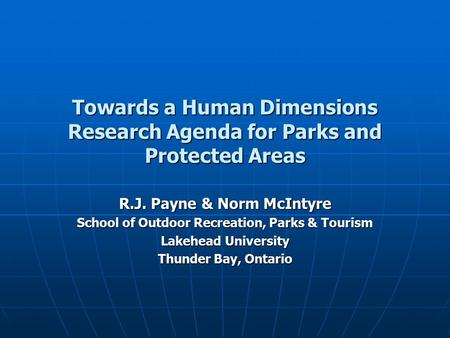 Towards a Human Dimensions Research Agenda for Parks and Protected Areas R.J. Payne & Norm McIntyre School of Outdoor Recreation, Parks & Tourism Lakehead.