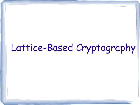 Lattice-Based Cryptography. Cryptographic Hardness Assumptions Factoring is hard Discrete Log Problem is hard  Diffie-Hellman problem is hard  Decisional.