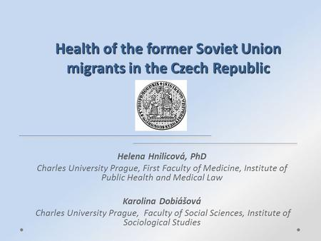 Health of the former Soviet Union migrants in the Czech Republic Helena Hnilicová, PhD Charles University Prague, First Faculty of Medicine, Institute.