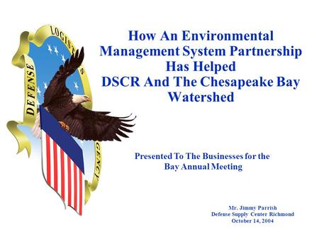 How An Environmental Management System Partnership Has Helped DSCR And The Chesapeake Bay Watershed Mr. Jimmy Parrish Defense Supply Center Richmond October.